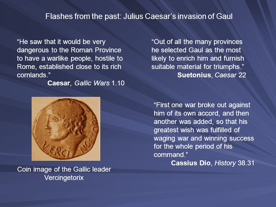 Flashes from the past: Julius Caesars invasion of Gaul He saw that it would be very dangerous to the Roman Province to have a warlike people, hostile to Rome, established close to its rich cornlands.