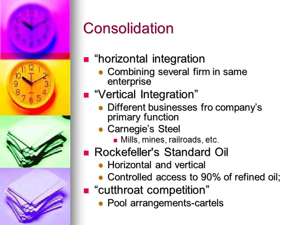 Consolidation horizontal integration horizontal integration Combining several firm in same enterprise Combining several firm in same enterprise Vertical Integration Vertical Integration Different businesses fro companys primary function Different businesses fro companys primary function Carnegies Steel Carnegies Steel Mills, mines, railroads, etc.