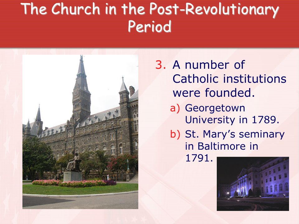 The Church in the Post-Revolutionary Period 3. A number of Catholic institutions were founded. a)Georgetown University in 1789. b)St. Marys seminary i