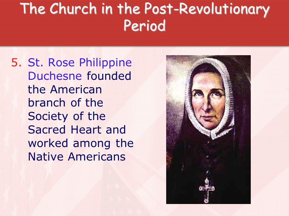 The Church in the Post-Revolutionary Period 5.St. Rose Philippine Duchesne founded the American branch of the Society of the Sacred Heart and worked a
