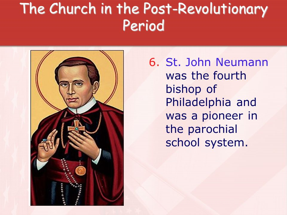 The Church in the Post-Revolutionary Period 6. St. John Neumann was the fourth bishop of Philadelphia and was a pioneer in the parochial school system