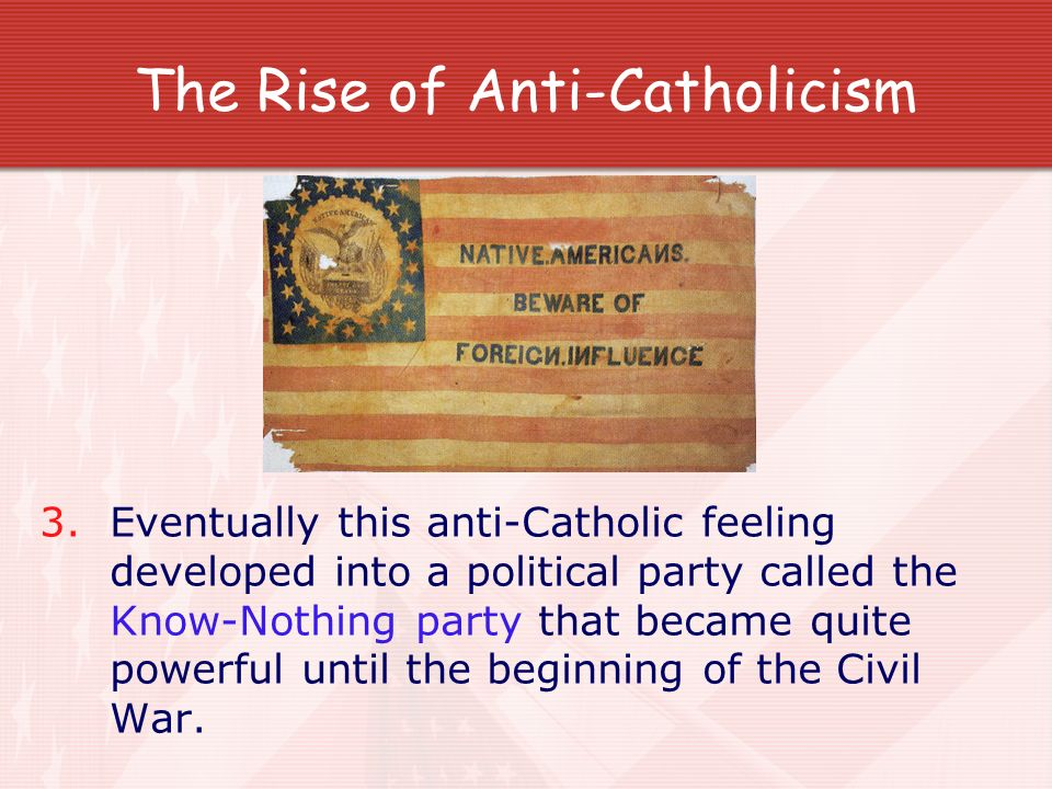 The Rise of Anti-Catholicism 3. Eventually this anti-Catholic feeling developed into a political party called the Know-Nothing party that became quite