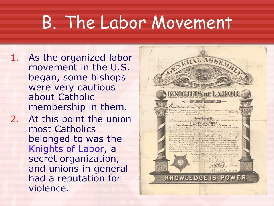 B.The Labor Movement 1.As the organized labor movement in the U.S. began, some bishops were very cautious about Catholic membership in them. 2.At this