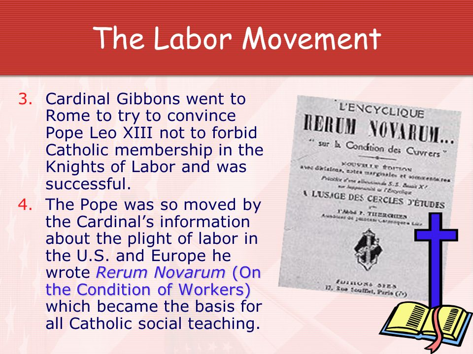 The Labor Movement 3.Cardinal Gibbons went to Rome to try to convince Pope Leo XIII not to forbid Catholic membership in the Knights of Labor and was