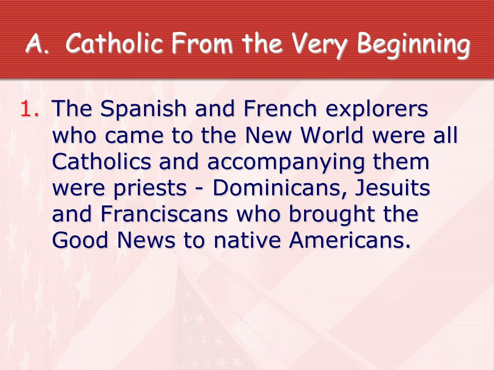 A.Catholic From the Very Beginning 1.The Spanish and French explorers who came to the New World were all Catholics and accompanying them were priests