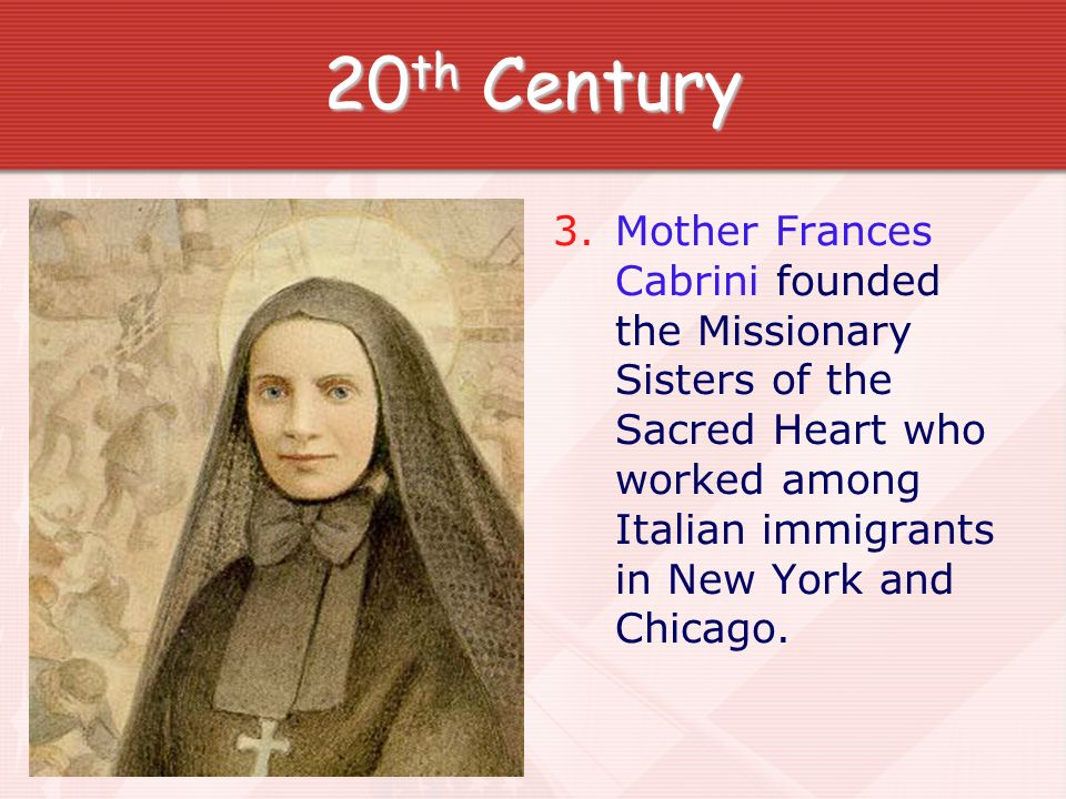 20 th Century 3. Mother Frances Cabrini founded the Missionary Sisters of the Sacred Heart who worked among Italian immigrants in New York and Chicago
