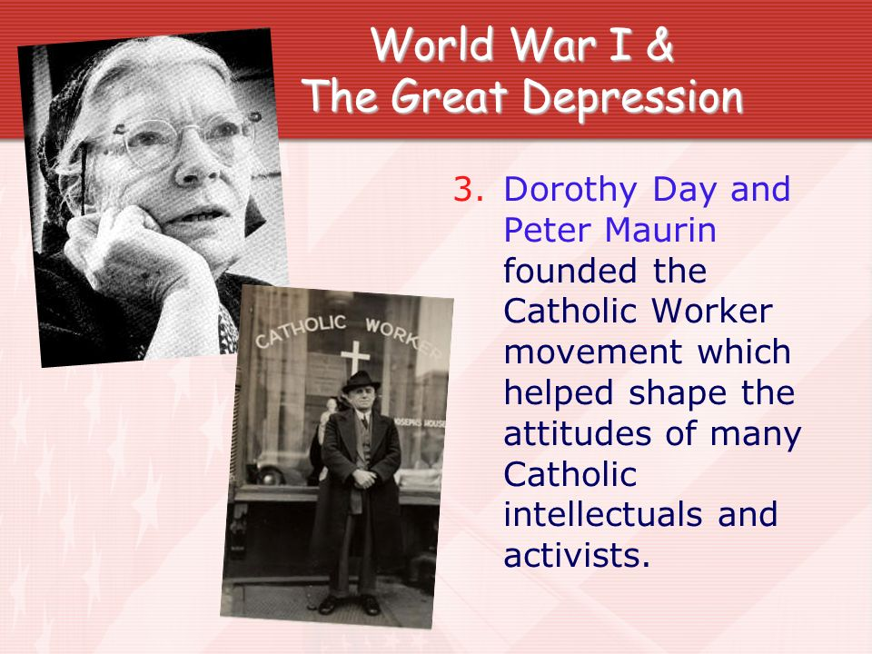 World War I & The Great Depression 3. Dorothy Day and Peter Maurin founded the Catholic Worker movement which helped shape the attitudes of many Catho