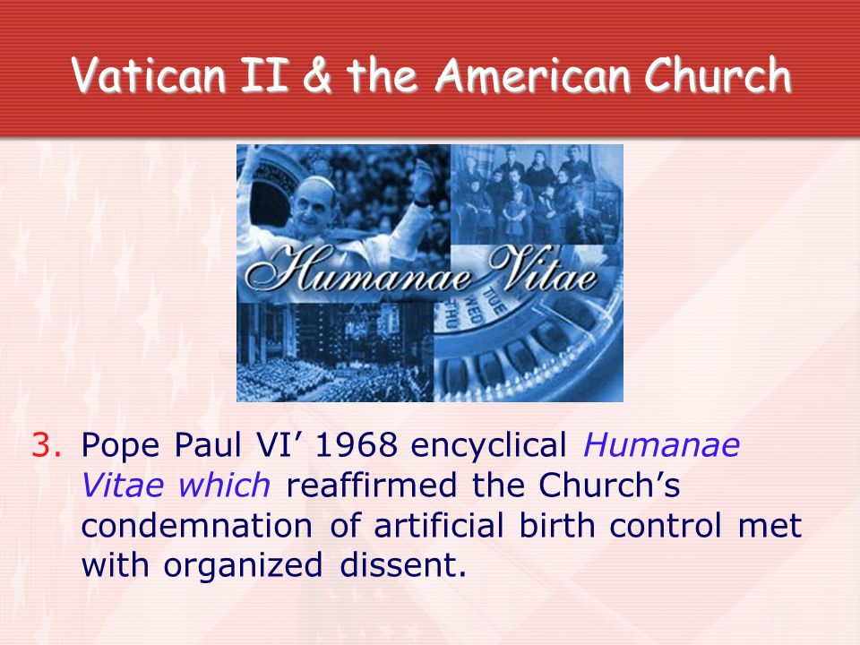 Vatican II & the American Church 3. Pope Paul VI 1968 encyclical Humanae Vitae which reaffirmed the Churchs condemnation of artificial birth control m