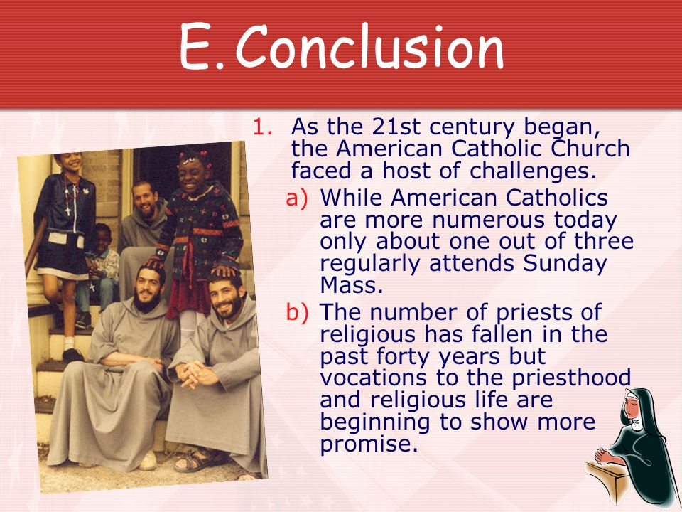 E.Conclusion 1. As the 21st century began, the American Catholic Church faced a host of challenges. a)While American Catholics are more numerous today
