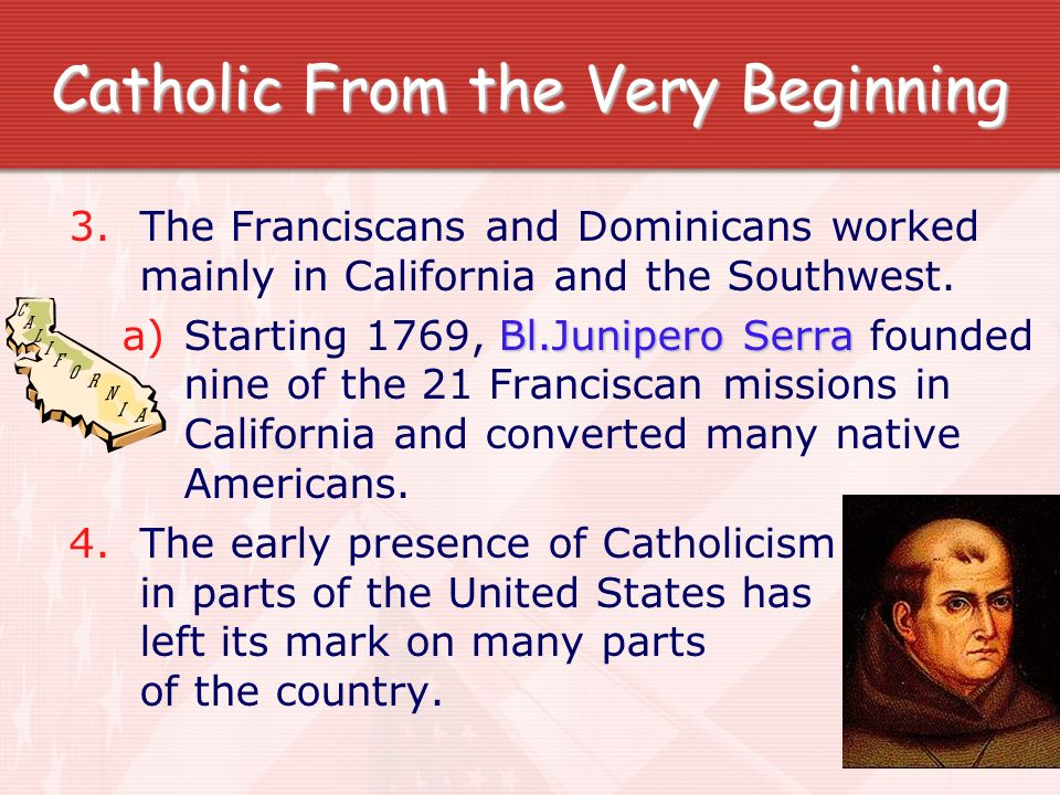 Catholic From the Very Beginning 3.The Franciscans and Dominicans worked mainly in California and the Southwest. Bl.Junipero Serra a)Starting 1769, Bl