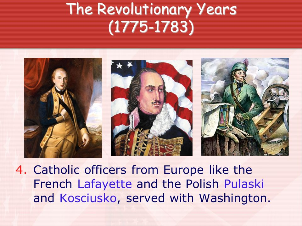 The Revolutionary Years (1775-1783) 4. Catholic officers from Europe like the French Lafayette and the Polish Pulaski and Kosciusko, served with Washi