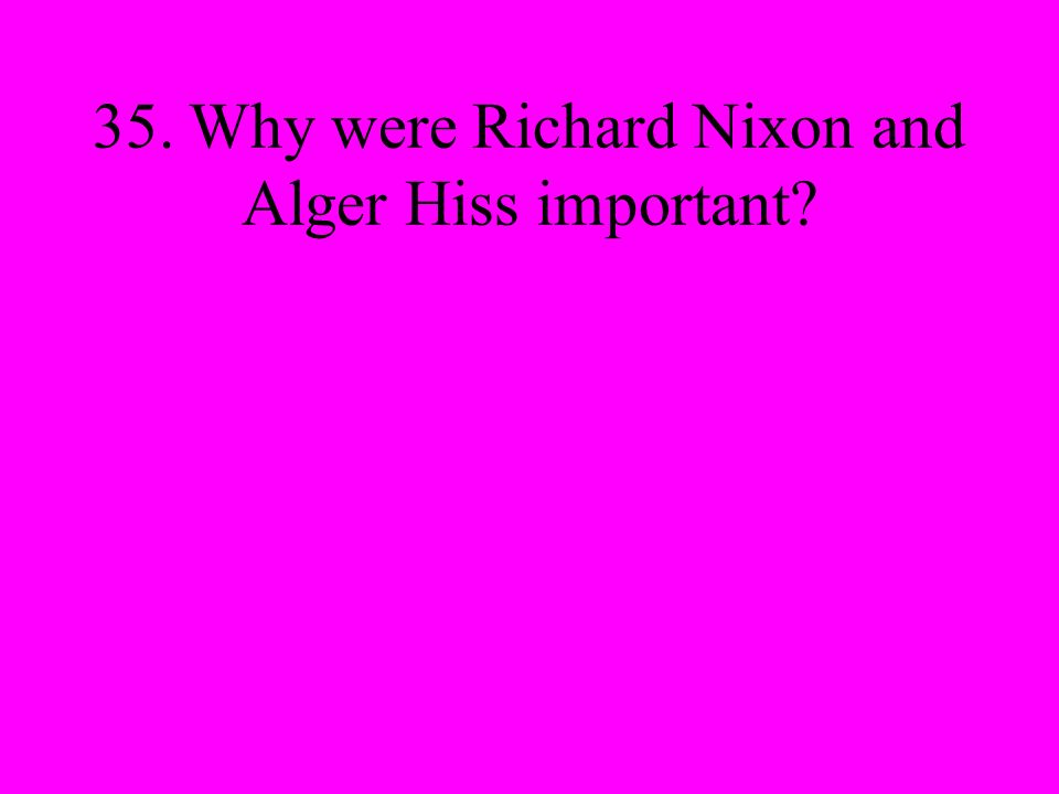 35. Why were Richard Nixon and Alger Hiss important