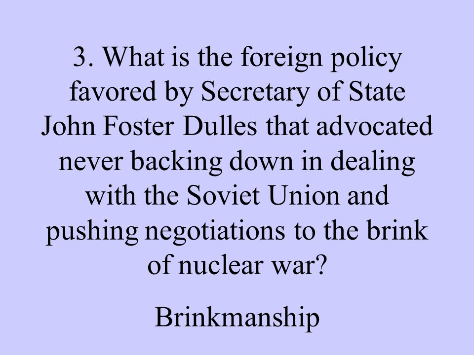 3. What is the foreign policy favored by Secretary of State John Foster Dulles that advocated never backing down in dealing with the Soviet Union and