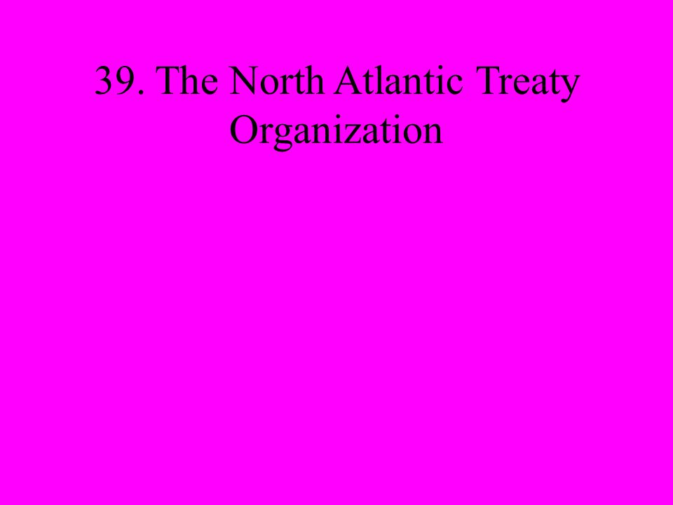 39. The North Atlantic Treaty Organization