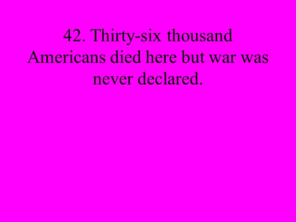42. Thirty-six thousand Americans died here but war was never declared.