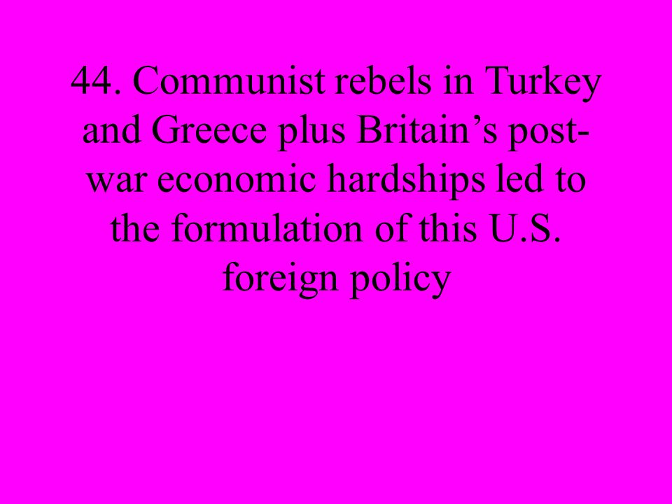 44. Communist rebels in Turkey and Greece plus Britains post- war economic hardships led to the formulation of this U.S. foreign policy