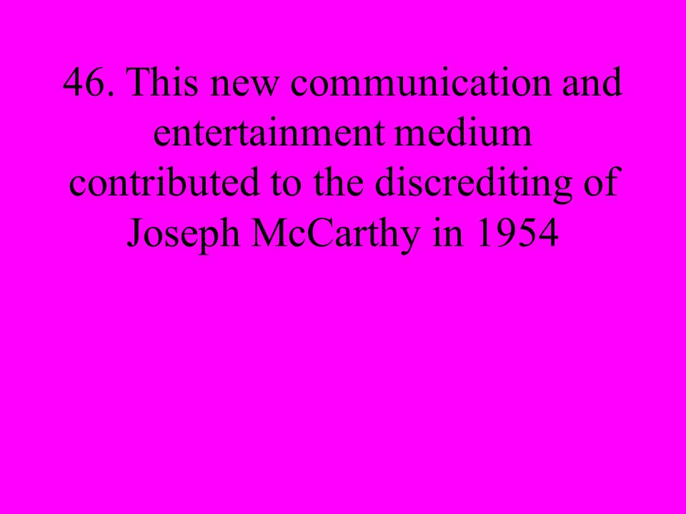 46. This new communication and entertainment medium contributed to the discrediting of Joseph McCarthy in 1954