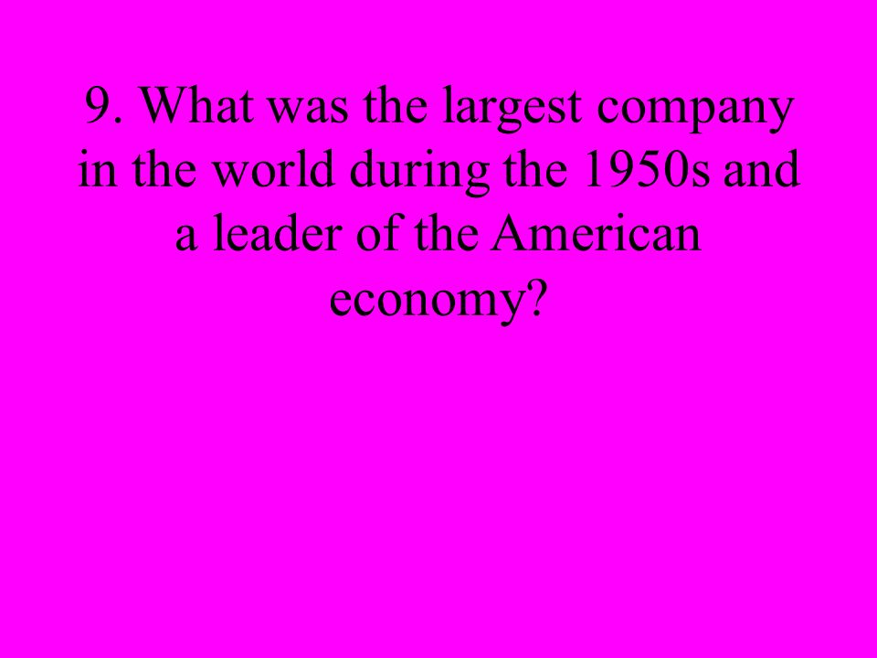 9. What was the largest company in the world during the 1950s and a leader of the American economy