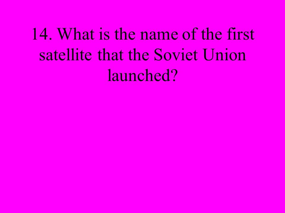 14. What is the name of the first satellite that the Soviet Union launched