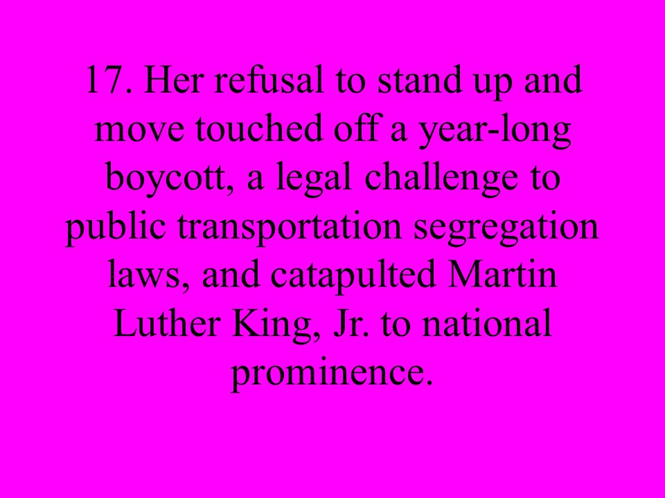 17. Her refusal to stand up and move touched off a year-long boycott, a legal challenge to public transportation segregation laws, and catapulted Mart