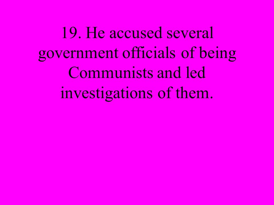 19. He accused several government officials of being Communists and led investigations of them.