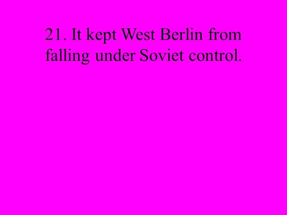 21. It kept West Berlin from falling under Soviet control.
