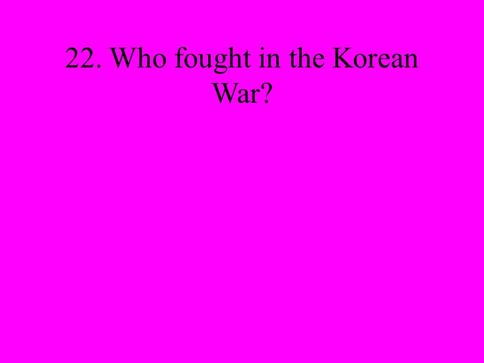 22. Who fought in the Korean War