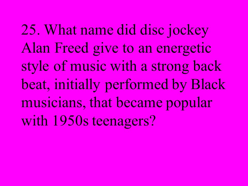 25. What name did disc jockey Alan Freed give to an energetic style of music with a strong back beat, initially performed by Black musicians, that bec