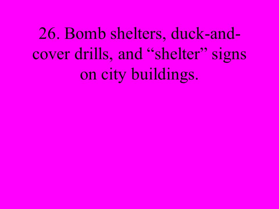 26. Bomb shelters, duck-and- cover drills, and shelter signs on city buildings.
