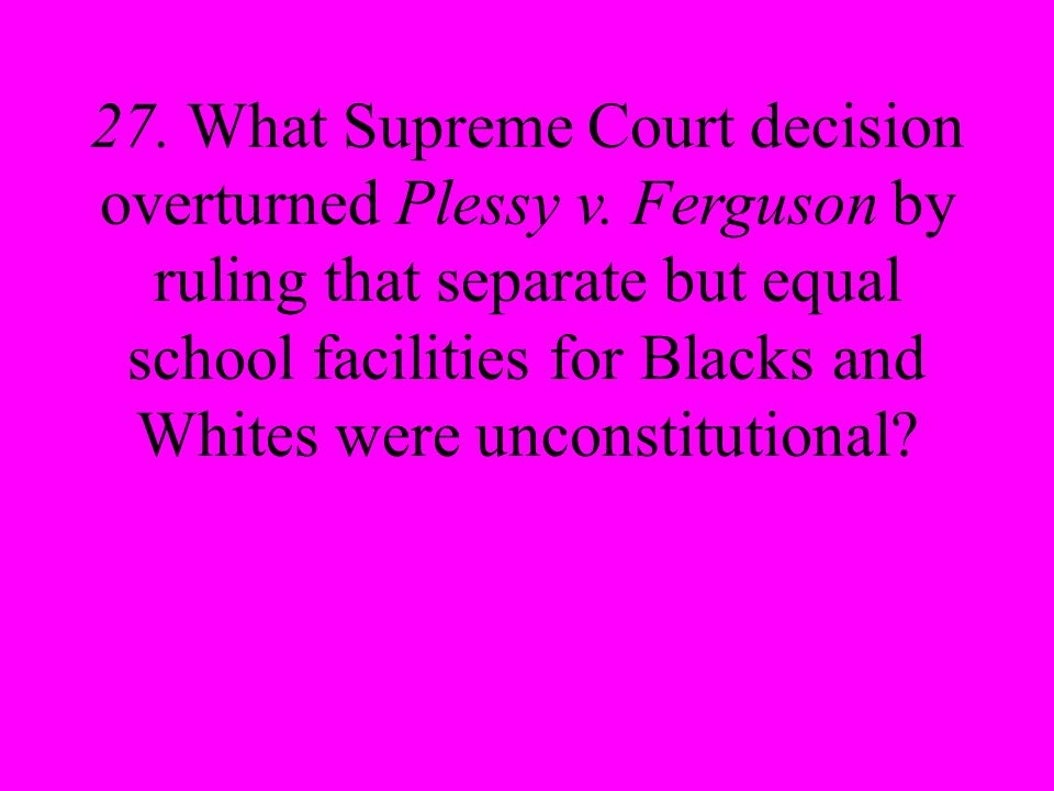 27. What Supreme Court decision overturned Plessy v.