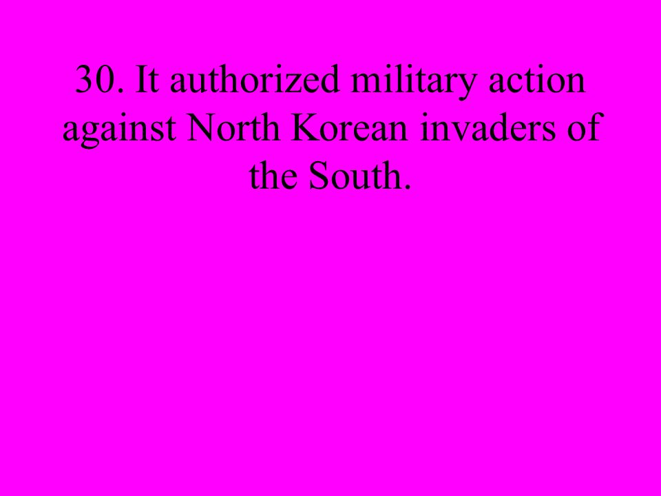 30. It authorized military action against North Korean invaders of the South.