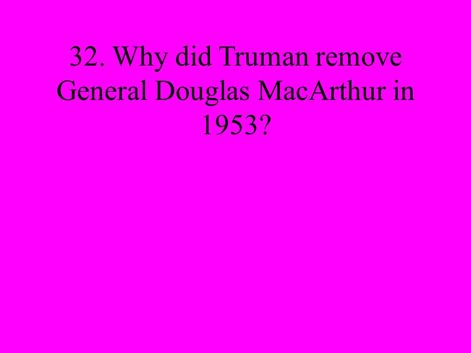 32. Why did Truman remove General Douglas MacArthur in 1953