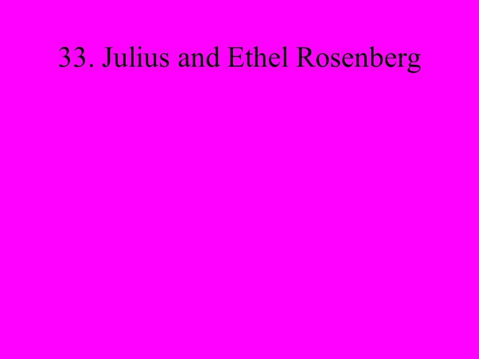 33. Julius and Ethel Rosenberg