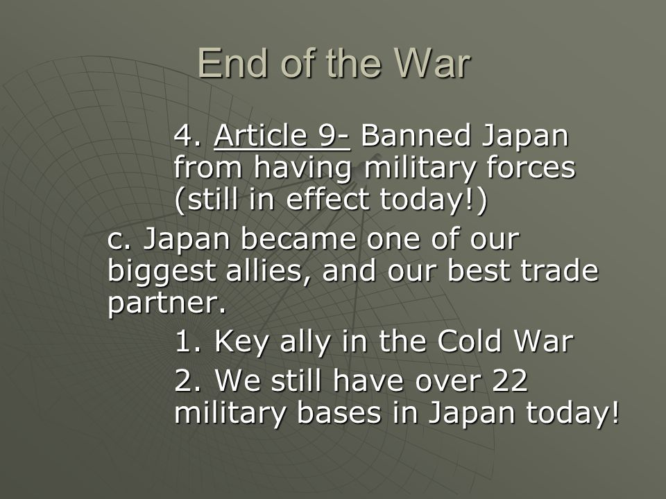 End of the War 4. Article 9- Banned Japan from having military forces (still in effect today!) c.