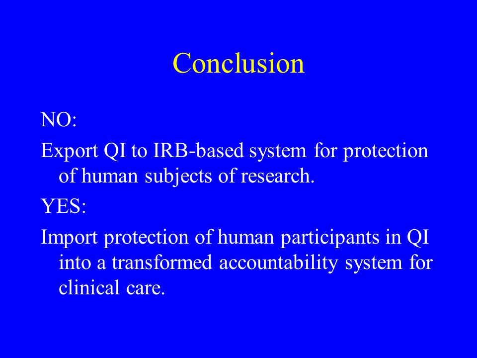Conclusion NO: Export QI to IRB-based system for protection of human subjects of research. YES: Import protection of human participants in QI into a t