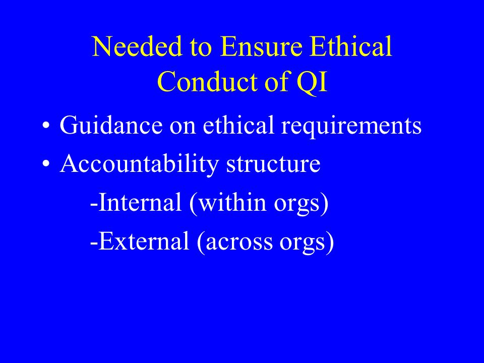Needed to Ensure Ethical Conduct of QI Guidance on ethical requirements Accountability structure -Internal (within orgs) -External (across orgs)