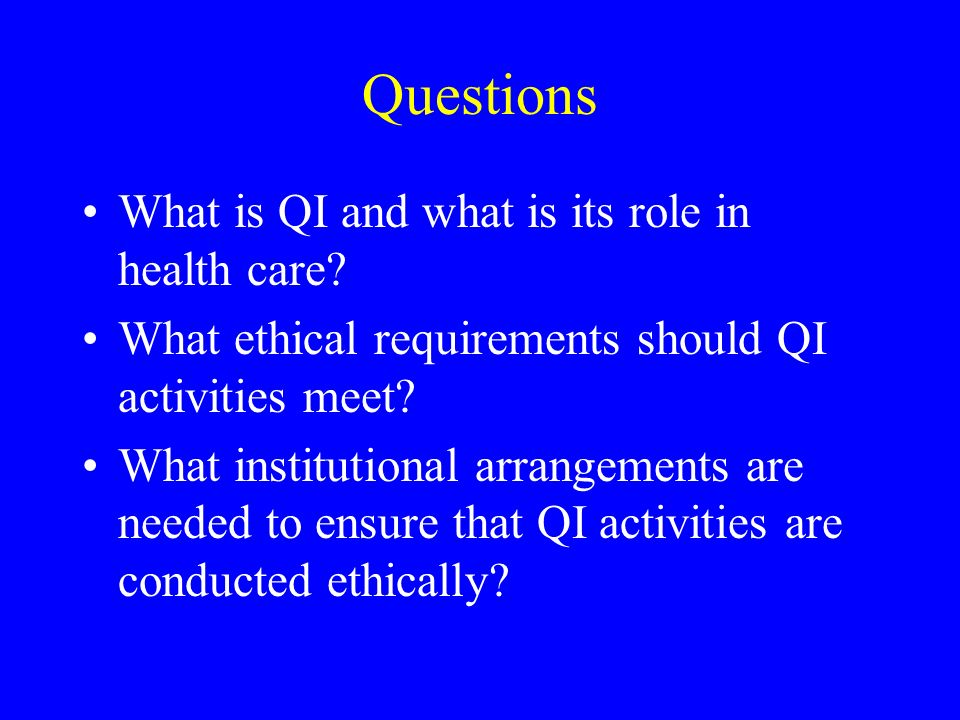 Informed Consent for Patient Participants in QI Background consent to inclusion in minimal risk QI activities as part of consent to treatment Informed consent to inclusion in specific QI activity that represents more than minimal risk Patient risk is measured relative to risk in standard health care Confidentiality is protected