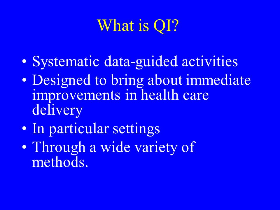 What is QI? Systematic data-guided activities Designed to bring about immediate improvements in health care delivery In particular settings Through a