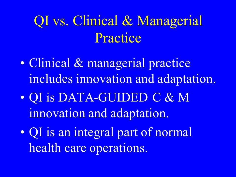 QI vs. Clinical & Managerial Practice Clinical & managerial practice includes innovation and adaptation. QI is DATA-GUIDED C & M innovation and adapta