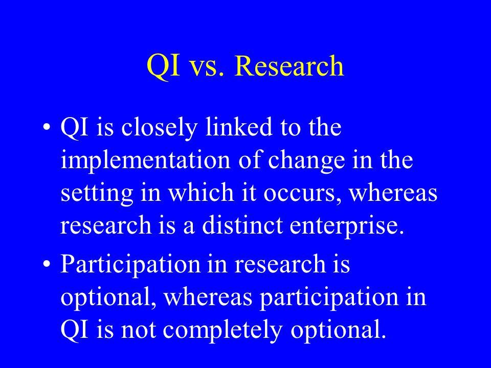 QI vs. Research QI is closely linked to the implementation of change in the setting in which it occurs, whereas research is a distinct enterprise. Par