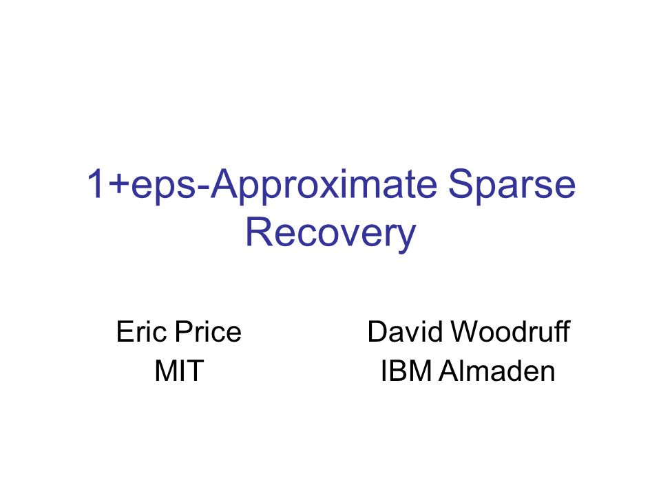 1+eps-Approximate Sparse Recovery Eric Price MIT David Woodruff IBM Almaden