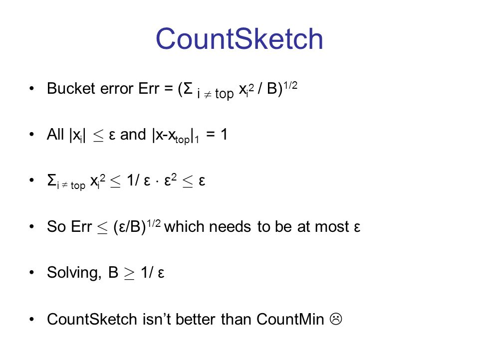 CountSketch Bucket error Err = (Σ i top x i 2 / B) 1/2 All |x i | · ε and |x-x top | 1 = 1 Σ i top x i 2 · 1/ ε ¢ ε 2 · ε So Err · (ε/B) 1/2 which needs to be at most ε Solving, B ¸ 1/ ε CountSketch isnt better than CountMin