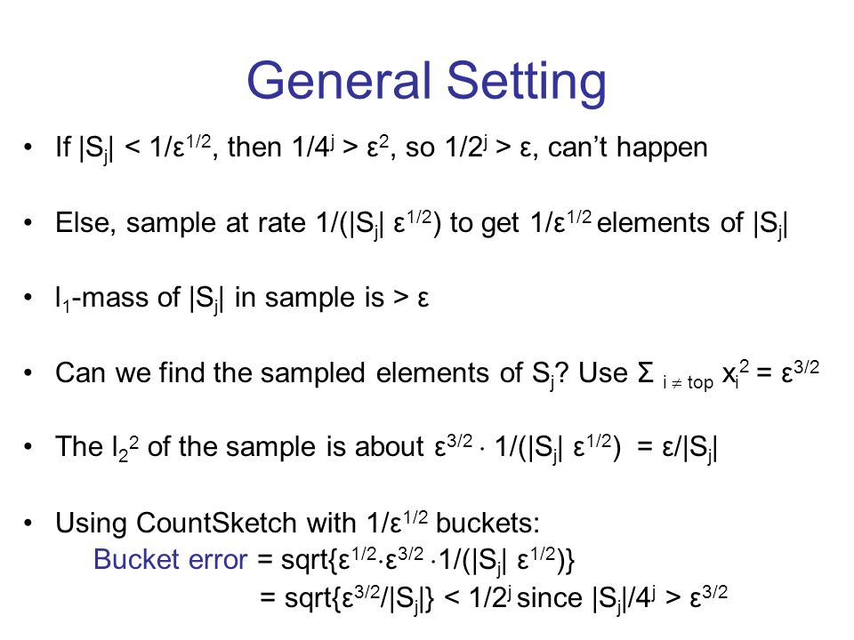 General Setting If |S j | ε 2, so 1/2 j > ε, cant happen Else, sample at rate 1/(|S j | ε 1/2 ) to get 1/ε 1/2 elements of |S j | l 1 -mass of |S j | in sample is > ε Can we find the sampled elements of S j .