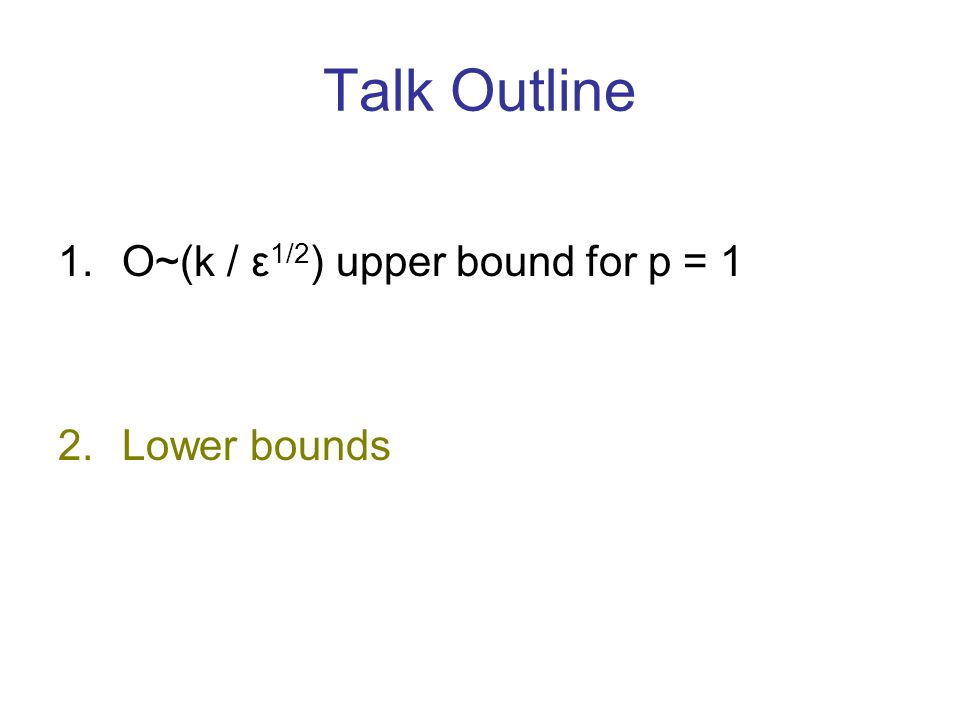 Talk Outline 1.O~(k / ε 1/2 ) upper bound for p = 1 2.Lower bounds