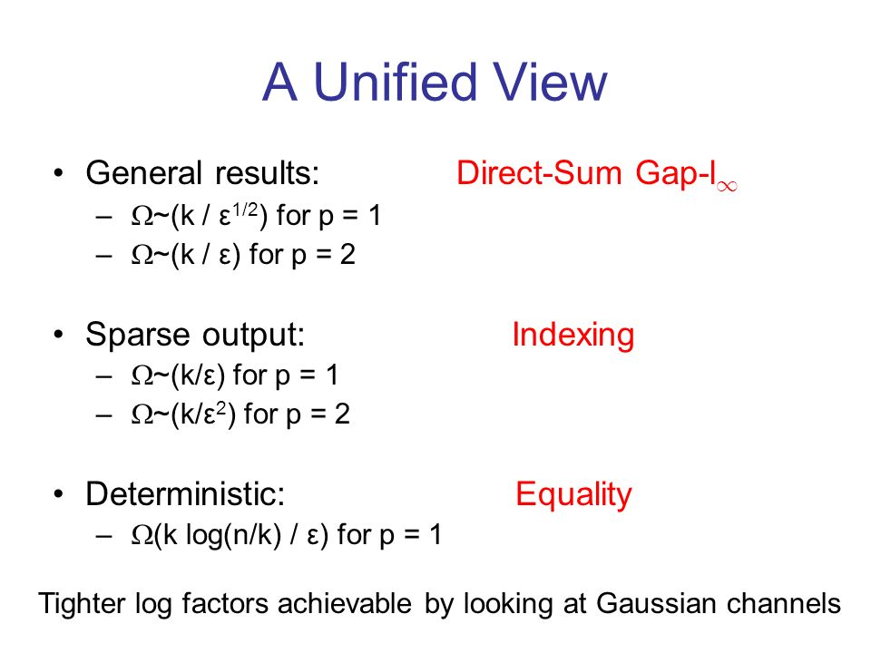 A Unified View General results: Direct-Sum Gap-l 1 – ~(k / ε 1/2 ) for p = 1 – ~(k / ε) for p = 2 Sparse output: Indexing – ~(k/ε) for p = 1 – ~(k/ε 2 ) for p = 2 Deterministic: Equality – (k log(n/k) / ε) for p = 1 Tighter log factors achievable by looking at Gaussian channels