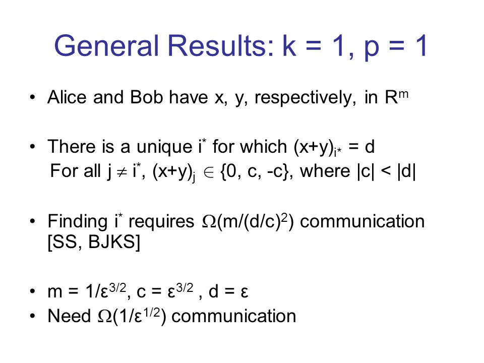 General Results: k = 1, p = 1 Alice and Bob have x, y, respectively, in R m There is a unique i * for which (x+y) i* = d For all j i *, (x+y) j 2 {0, c, -c}, where |c| < |d| Finding i * requires (m/(d/c) 2 ) communication [SS, BJKS] m = 1/ε 3/2, c = ε 3/2, d = ε Need (1/ε 1/2 ) communication