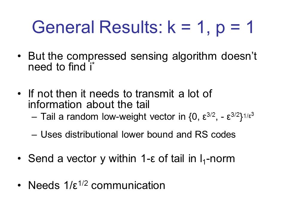 General Results: k = 1, p = 1 But the compressed sensing algorithm doesnt need to find i * If not then it needs to transmit a lot of information about the tail –Tail a random low-weight vector in {0, ε 3/2, - ε 3/2 } 1/ε 3 –Uses distributional lower bound and RS codes Send a vector y within 1-ε of tail in l 1 -norm Needs 1/ε 1/2 communication