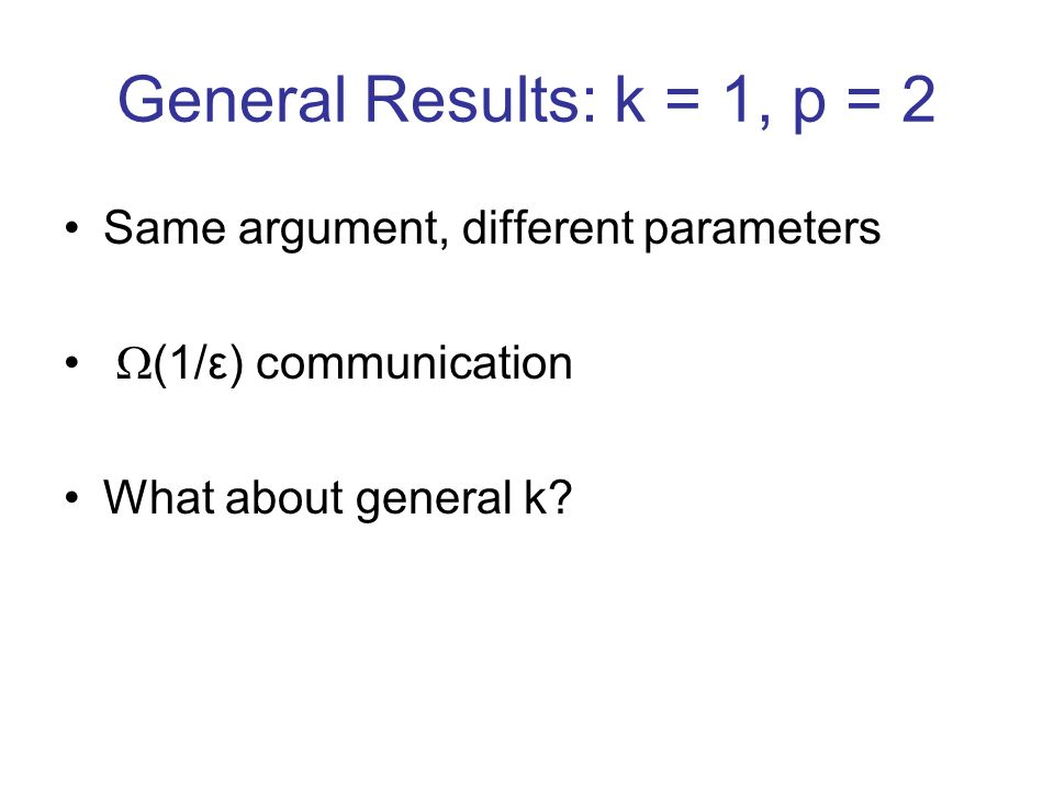 General Results: k = 1, p = 2 Same argument, different parameters (1/ε) communication What about general k?