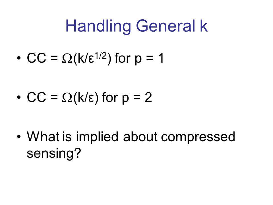Handling General k CC = (k/ε 1/2 ) for p = 1 CC = (k/ε) for p = 2 What is implied about compressed sensing?