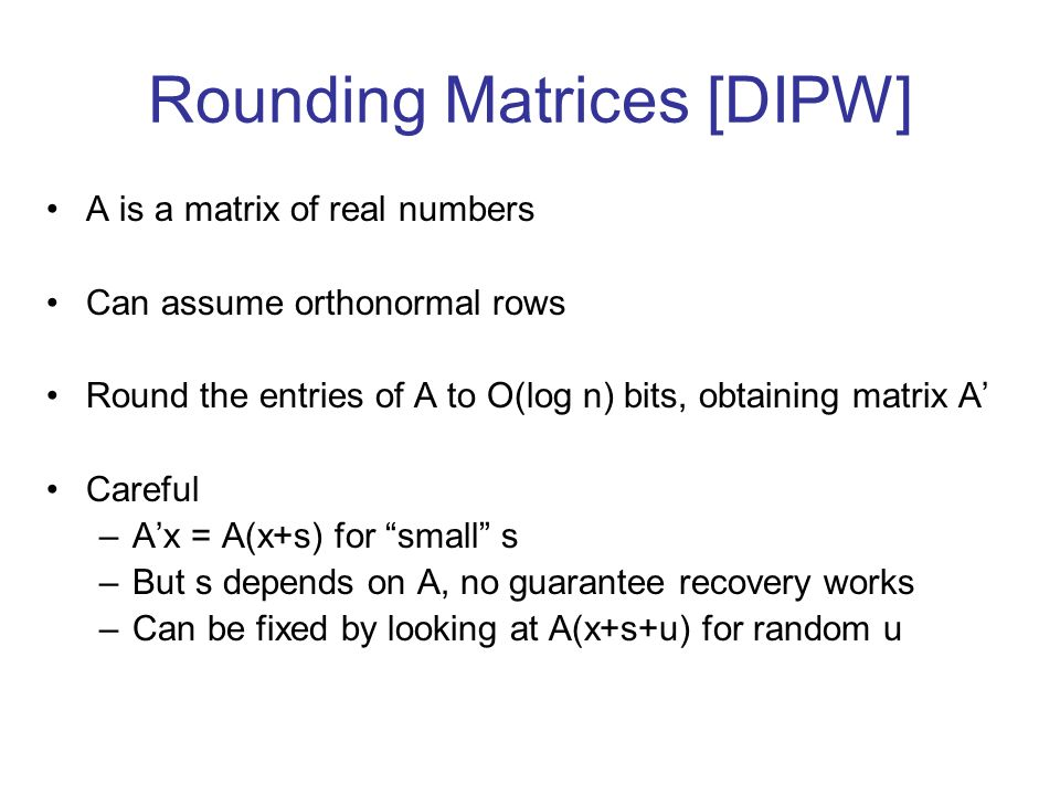 Rounding Matrices [DIPW] A is a matrix of real numbers Can assume orthonormal rows Round the entries of A to O(log n) bits, obtaining matrix A Careful
